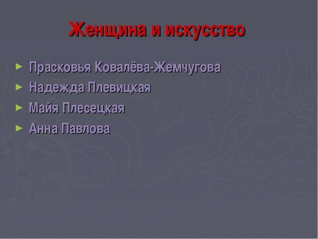 Женщина и искусство Прасковья Ковалёва-Жемчугова Надежда Плевицкая Майя Плесе...