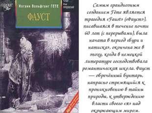 Самым грандиозным созданием Гёте является трагедия «Faust» («Фауст»), писавша
