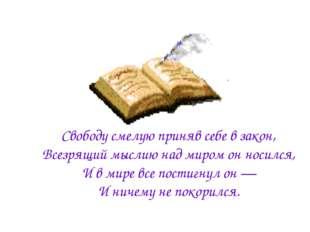 Свободу смелую приняв себе в закон, Всезрящий мыслию над миром он носился, И