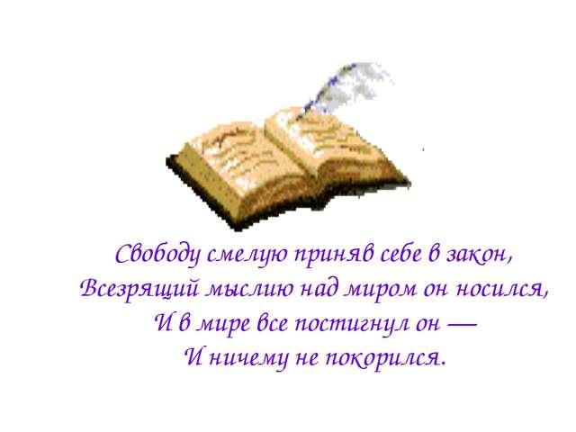 Свободу смелую приняв себе в закон, Всезрящий мыслию над миром он носился, И...