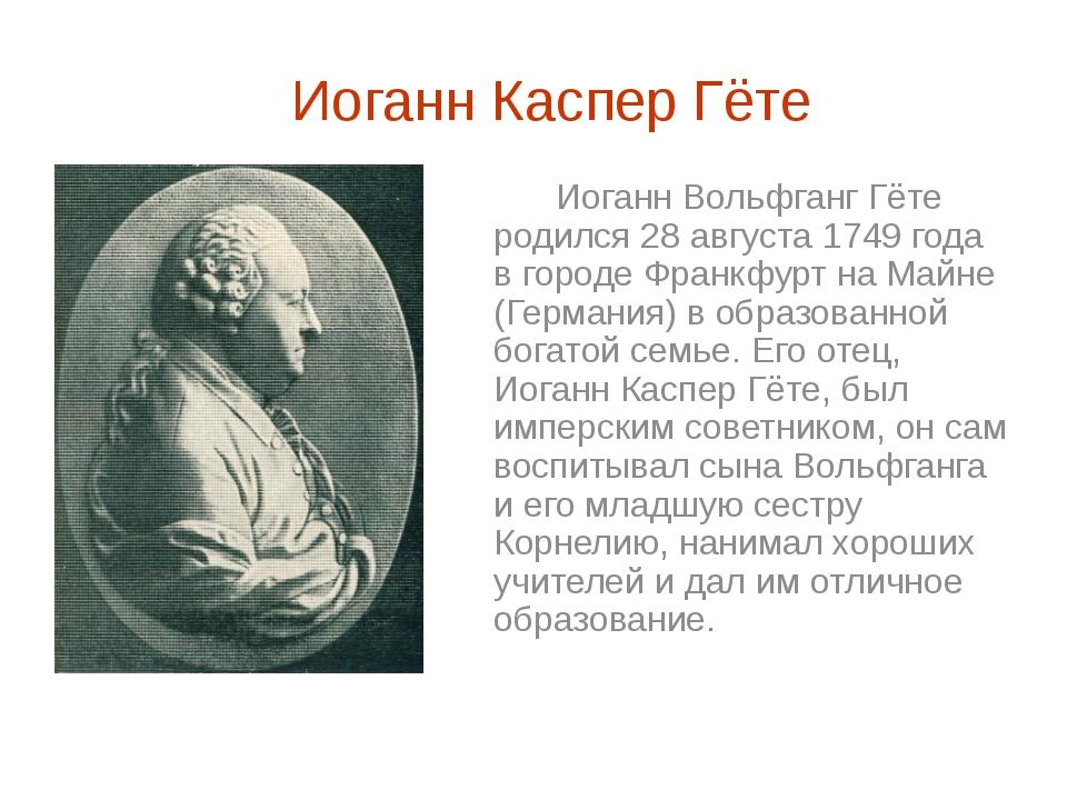 Иоганн Каспер Гёте  Иоганн Вольфганг Гёте родился 28 августа 1749 года в гор...