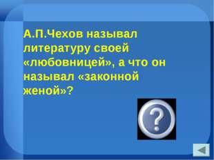 А.П.Чехов называл литературу своей «любовницей», а что он называл «законной ж