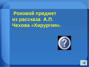 Роковой предмет из рассказа А.П. Чехова «Хирургия». щипцы