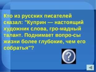 """Кто из русских писателей сказал: """"Куприн — настоящий художник слова, громадн"""