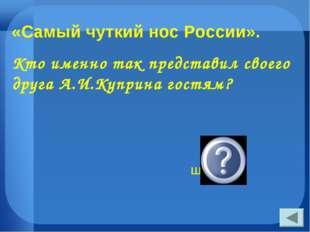 «Самый чуткий нос России». Кто именно так представил своего друга А.И.Куприна