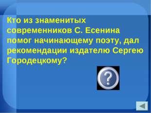 Кто из знаменитых современников С. Есенина помог начинающему поэту, дал реком