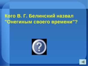 """Кого В. Г. Белинский назвал """"Онегиным своего времени""""? Печорина"""