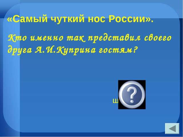 «Самый чуткий нос России». Кто именно так представил своего друга А.И.Куприна...