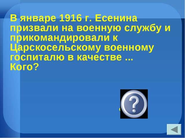В январе 1916 г. Есенина призвали на военную службу и прикомандировали к Царс...