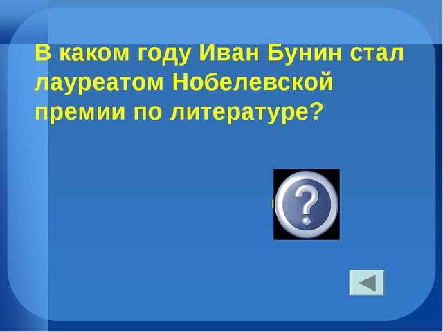 В каком году Иван Бунин стал лауреатом Нобелевской премии по литературе? в 19...