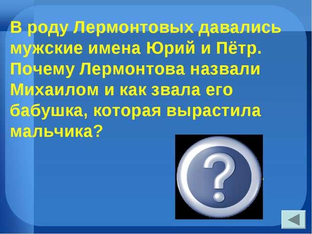 В роду Лермонтовых давались мужские имена Юрий и Пётр. Почему Лермонтова назв...