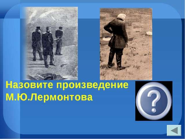 Назовите произведение М.Ю.Лермонтова «Герой нашего времени»