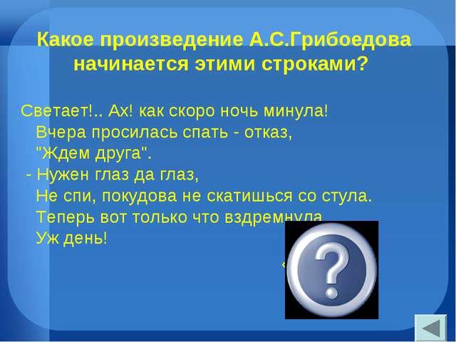 Какое произведение А.С.Грибоедова начинается этими строками? Светает!.. Ах! к...