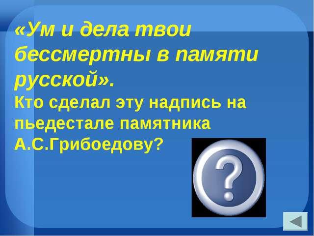 «Ум и дела твои бессмертны в памяти русской». Кто сделал эту надпись на пьеде...