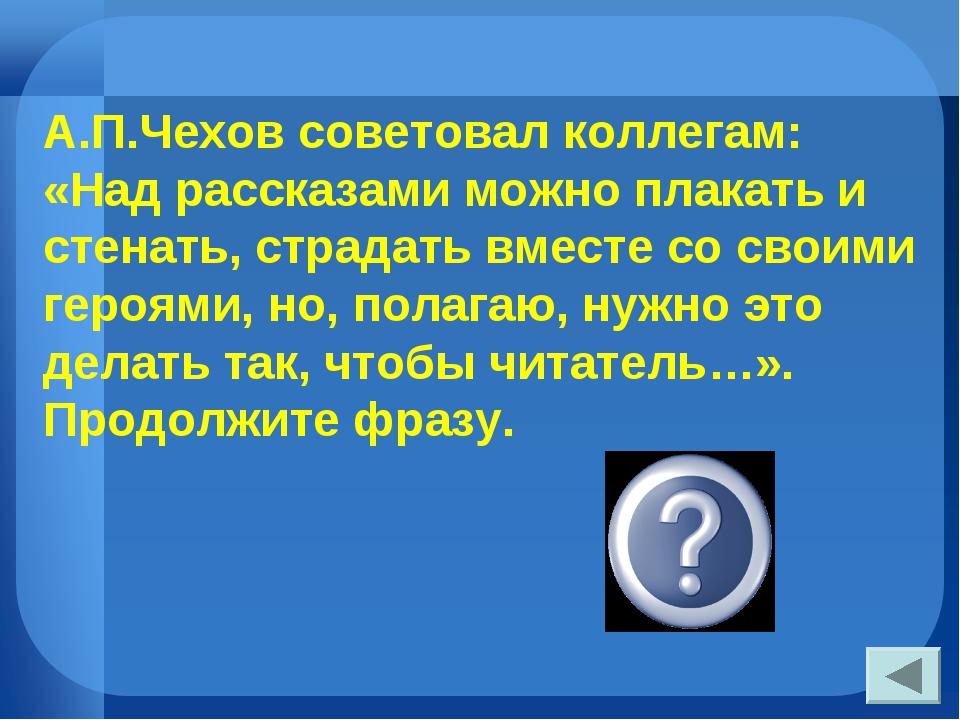 А.П.Чехов советовал коллегам: «Над рассказами можно плакать и стенать, страда...