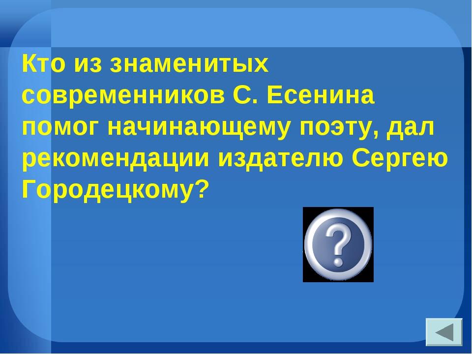 Кто из знаменитых современников С. Есенина помог начинающему поэту, дал реком...