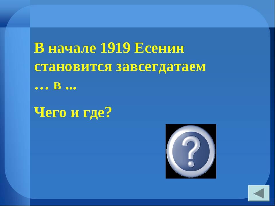 В начале 1919 Есенин становится завсегдатаем … в ... Чего и где? «Стойла Пега...