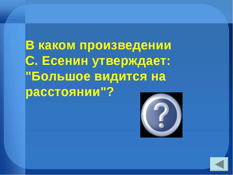 """В каком произведении С. Есенин утверждает: """"Большое видится на расстоянии""""? «..."""