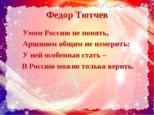 Федор Тютчев Умом Россию не понять, Аршином общим не измерить: У ней особенна