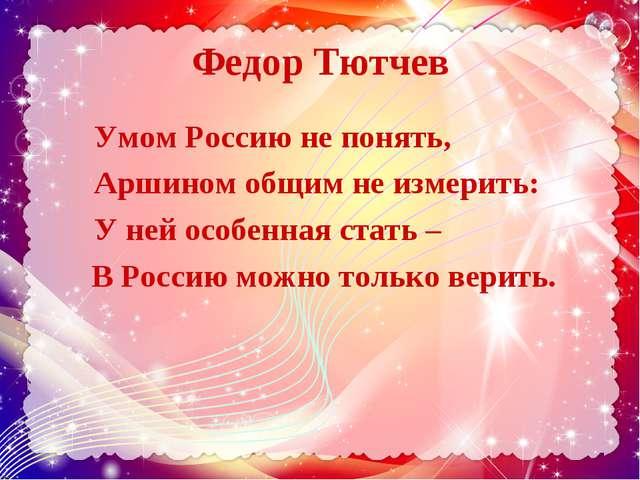 Федор Тютчев Умом Россию не понять, Аршином общим не измерить: У ней особенна...