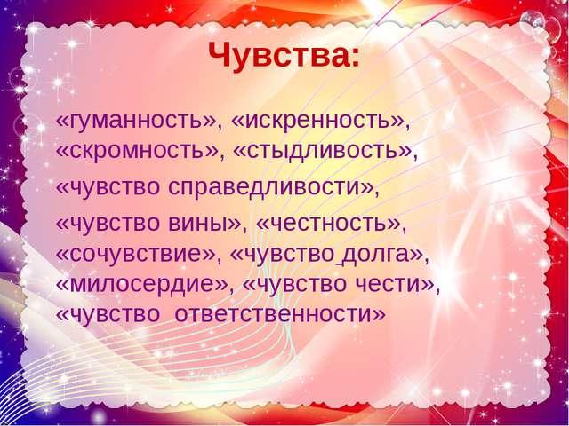 Чувства: «гуманность», «искренность», «скромность», «стыдливость», «чувство с...