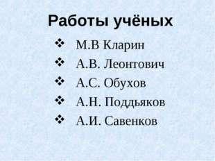 Работы учёных М.В Кларин А.В. Леонтович А.С. Обухов А.Н. Поддьяков А.И. Савен