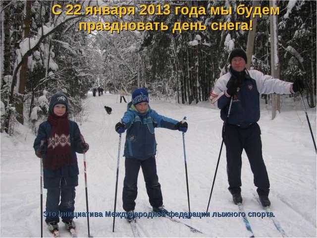 С 22 января 2013 года мы будем праздновать день снега! Это инициатива Междун...