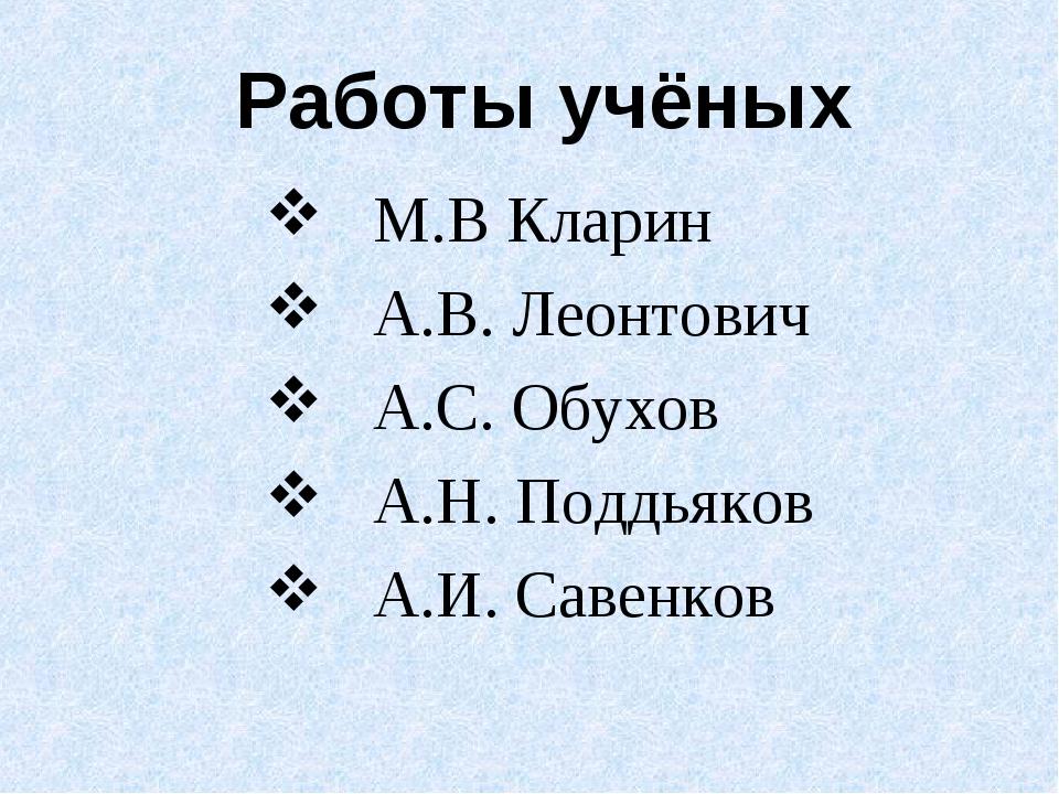 Работы учёных М.В Кларин А.В. Леонтович А.С. Обухов А.Н. Поддьяков А.И. Савен...