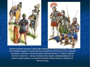 . Древние римляне предстают перед нами суровыми, физически сильными, развитым