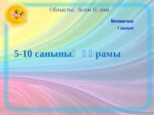 5-10 санының құрамы Математика 1 сынып Облыстық білім бөлімі