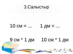 3.Салыстыр 10 см = ... 1 дм = ... 9 см * 1 дм 10 см * 1 дм