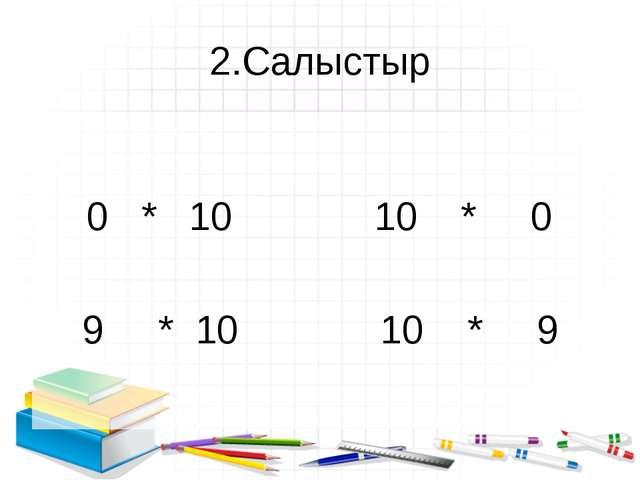 2.Салыстыр 0 * 10 10 * 0 9 * 10 10 * 9