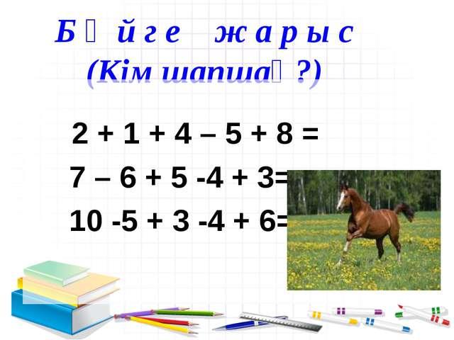 Б ә й г е ж а р ы с (Кім шапшаң?) 2 + 1 + 4 – 5 + 8 = 7 – 6 + 5 -4 + 3= 10 -...