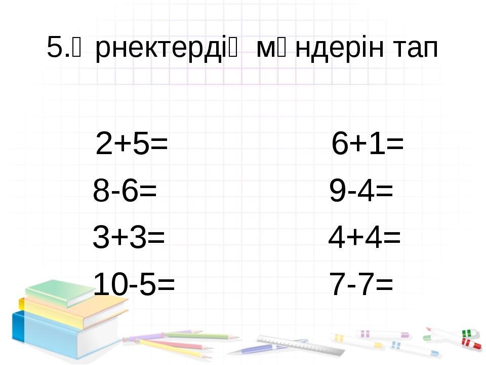 5.Өрнектердің мәндерін тап 2+5= 6+1= 8-6= 9-4= 3+3= 4+4= 10-5= 7-7=