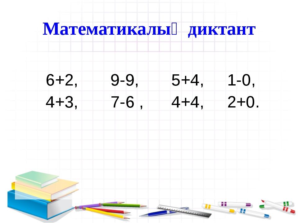 Математикалық диктант 6+2, 9-9, 5+4, 1-0, 4+3, 7-6 , 4+4, 2+0.