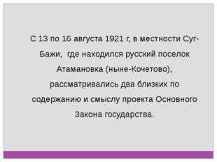 С 13 по 16 августа 1921 г, в местности Суг-Бажи, где находился русский посело