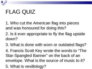 FLAG QUIZ 1. Who cut the American flag into pieces and was honoured for doing