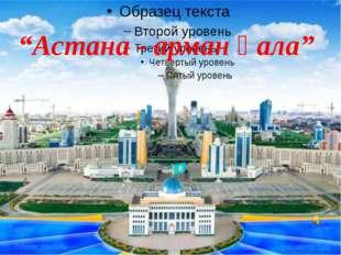 """""""Астана - арман қала"""""""