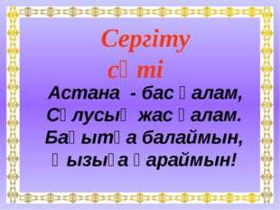 Сергіту сәті Астана - бас қалам, Сұлусың жас қалам. Бақытқа балаймын, Қызыға