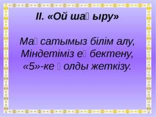 ІІ. «Ой шақыру» Мақсатымыз білім алу, Міндетіміз еңбектену, «5»-ке қолды жет