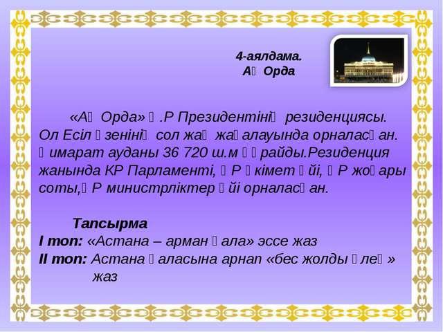 4-аялдама. Ақ Орда «Ақ Орда» Қ.Р Президентінің резиденциясы. Ол Есіл өзеніні...