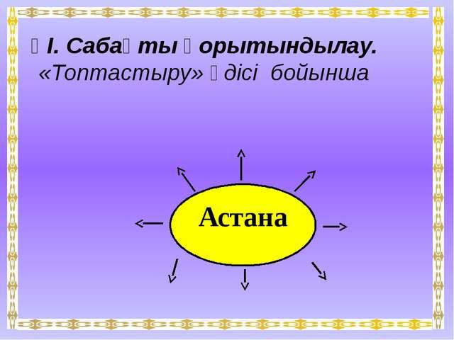 ҮІ. Сабақты қорытындылау. «Топтастыру» әдісі бойынша Астана