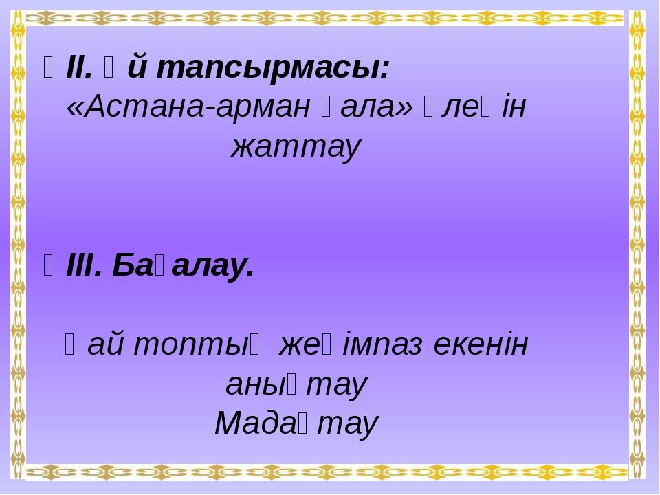 ҮІІ. Үй тапсырмасы: «Астана-арман қала» өлеңін жаттау ҮІІІ. Бағалау. Қай топ...