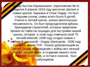 Ондар Кыстаа Каражыкович (приложение № 4) родился 8 апреля 1919 году местечке