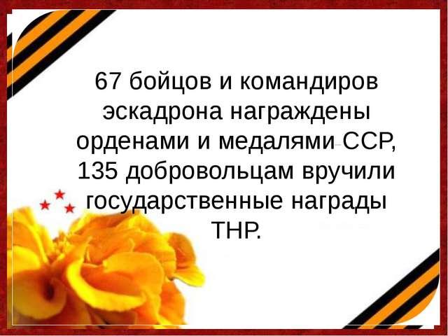67 бойцов и командиров эскадрона награждены орденами и медалями ССР, 135 добр...