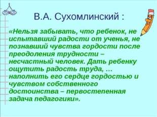 В.А. Сухомлинский : «Нельзя забывать, что ребенок, не испытавший радости от у
