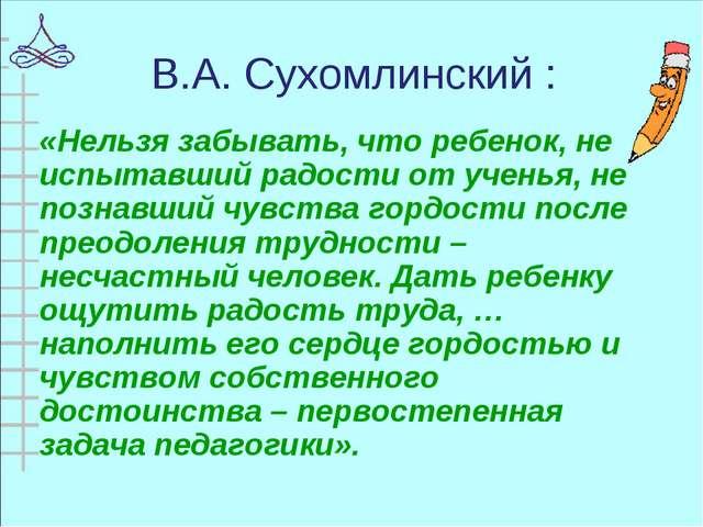 В.А. Сухомлинский : «Нельзя забывать, что ребенок, не испытавший радости от у...