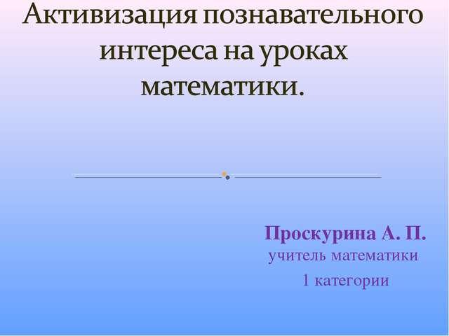 Проскурина А. П. учитель математики 1 категории