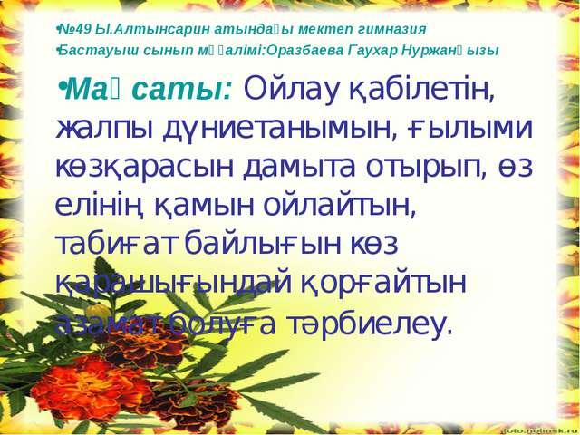 №49 Ы.Алтынсарин атындағы мектеп гимназия Бастауыш сынып мұғалімі:Оразбаева Г...