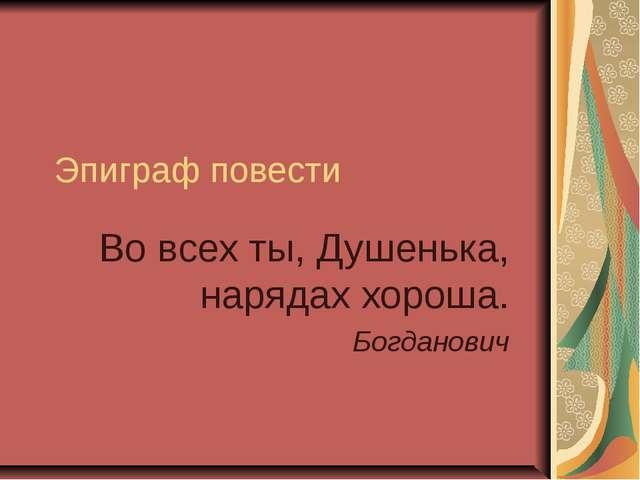 Эпиграф повести Во всех ты, Душенька, нарядах хороша. Богданович